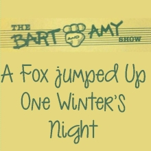 The Bart and Amy Show: A Fox Jumped Up One Winter's Night