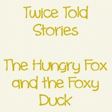 Twice Told Stories: The Hungry Fox and the Foxy Duck