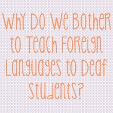 Why Do We Bother To Teach Foreign Languages To Deaf Students?